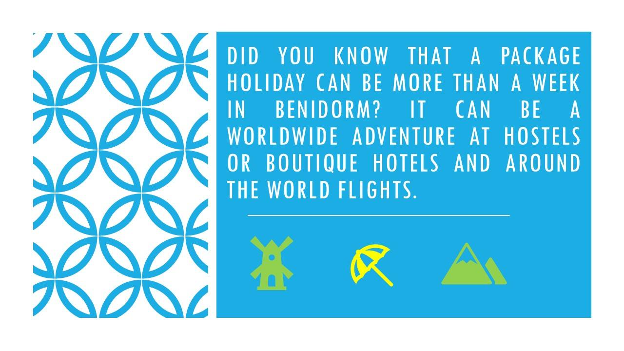An image which shows the following text: Did you know that a package holiday can be more than a week in Benidorm?  It can be a worldwide adventure at hostels or boutique hotels and around the world flights.