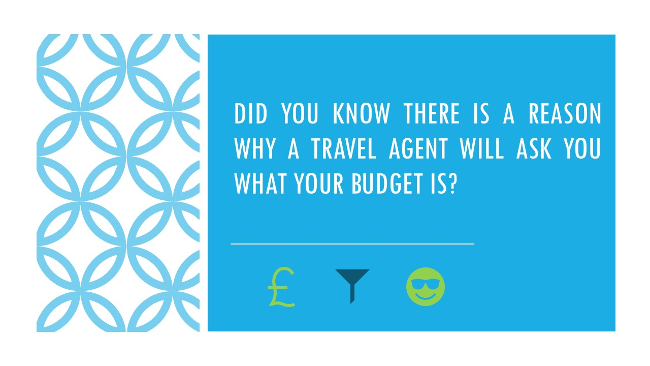 An image which shows the following text: Did you know there is a reason why a travel agent will ask you what your budget is?